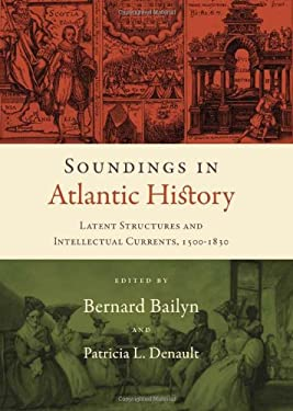 Soundings in Atlantic History: Latent Structures and Intellectual Currents, 1500-1830 9780674032767