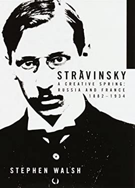 Stravinsky : A Creative Spring: Russia and France, 1882-1934