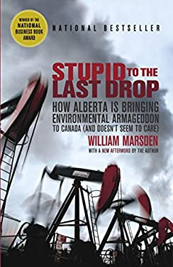 Stupid to the Last Drop: How Alberta Is Bringing Environmental Armageddon to Canada (and Doesn't Seem to Care) 9780676979145