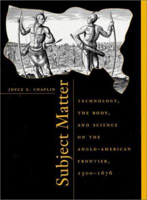 Subject Matter: Technology, the Body, and Science on the Anglo-American Frontier, 1500-1676, 9780674004535