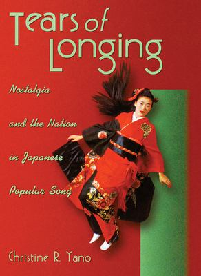 Tears of Longing: Nostalgia and the Nation in Japanese Popular Song 9780674012769