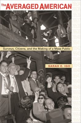 The Averaged American: Surveys, Citizens, and the Making of a Mass Public 9780674027428
