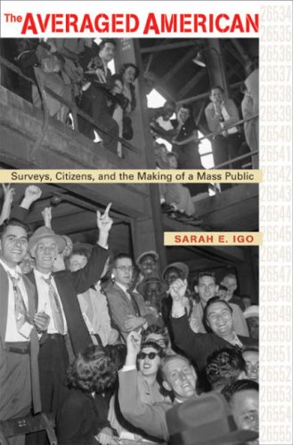 The Averaged American: Surveys, Citizens, and the Making of a Mass Public 9780674023215