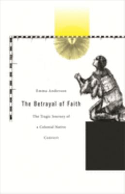 The Betrayal of Faith: The Tragic Journey of a Colonial Native Convert 9780674026087