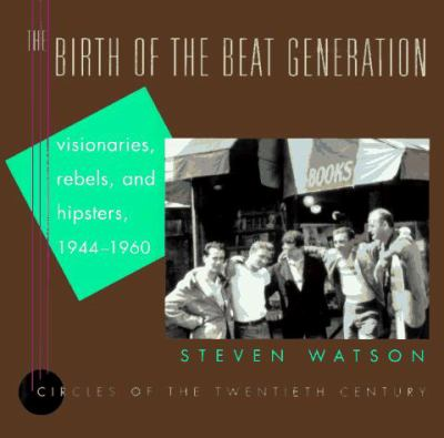 The Birth of the Beat Generation: Visionaries, Rebels, and Hipsters, 1944-1960 9780679423713