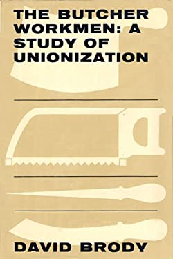 The Butcher Workmen: A Study of Unionization 9780674089259
