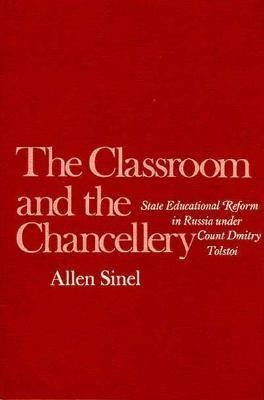 The Classroom and the Chancellery: State Educational Reform in Russia Under Count Dmitry Tolstoi 9780674134812