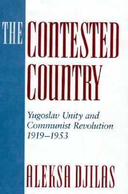 The Contested Country: Yugoslav Unity and Communist Revolution, 1919-1953 9780674166981