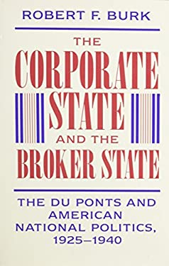 The Corporate State and the Broker State: The Du Ponts and American National Politics, 1925-1940 9780674172722