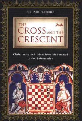 The Cross and the Crescent : Christianity and Islam from Muhammad to the Reformation