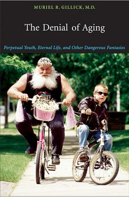 The Denial of Aging: Perpetual Youth, Eternal Life, and Other Dangerous Fantasies 9780674025431