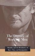The Dignity of Working Men: Morality and the Boundaries of Race, Class, and Immigration 9780674009929