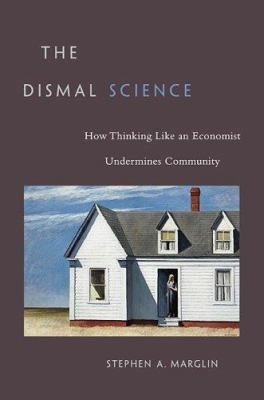 The Dismal Science: How Thinking Like an Economist Undermines Community 9780674026544