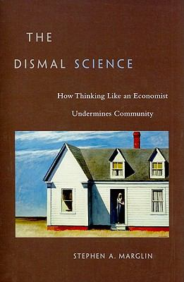 The Dismal Science: How Thinking Like an Economist Undermines Community 9780674047228