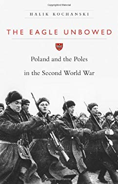 The Eagle Unbowed: Poland and the Poles in the Second World War 9780674068148