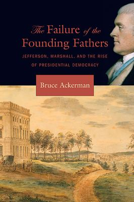 The Failure of the Founding Fathers: Jefferson, Marshall, and the Rise of Presidential Democracy 9780674023956