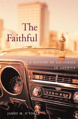 The Faithful: A History of Catholics in America 9780674034884