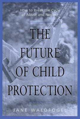 The Future of Child Protection: How to Break the Cycle of Abuse and Neglect 9780674007239