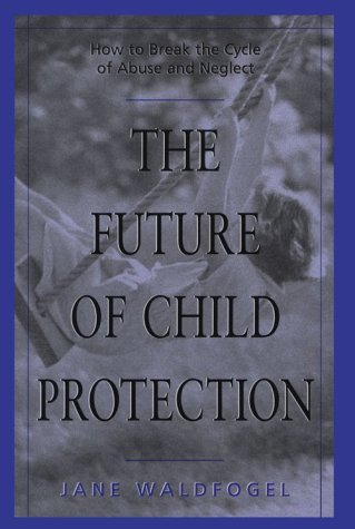 The Future of Child Protection: How to Break the Cycle of Abuse and Neglect 9780674338111