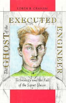 The Ghost of the Executed Engineer: Technology and the Fall of the Soviet Union 9780674354364