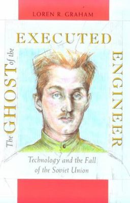 The Ghost of the Executed Engineer: Technology and the Fall of the Soviet Union 9780674354371