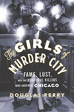 The Girls of Murder City: Fame, Lust, and the Beautiful Killers Who Inspired Chicago 9780670021970
