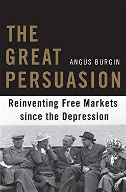 The Great Persuasion: Reinventing Free Markets Since the Depression 9780674058132