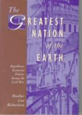 The Greatest Nation of the Earth: Republican Economic Policies During the Civil War 9780674362130