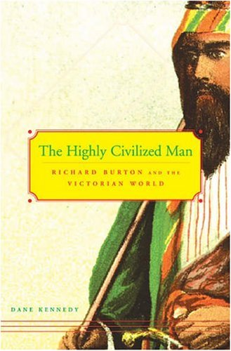 The Highly Civilized Man: Richard Burton and the Victorian World 9780674018624