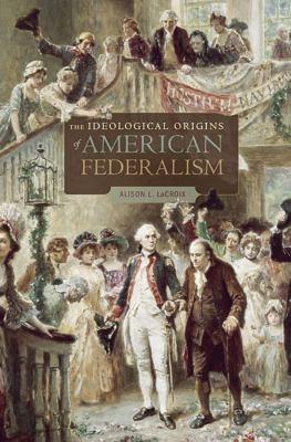 The Ideological Origins of American Federalism 9780674062030