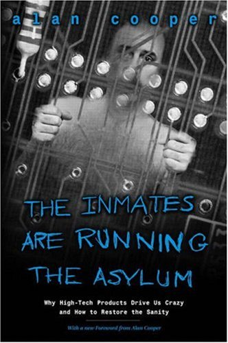 The Inmates Are Running the Asylum: Why High Tech Products Drive Us Crazy and How to Restore the Sanity 9780672326141