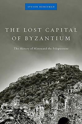 The Lost Capital of Byzantium: The History of Mistra and the Peloponnese 9780674034051