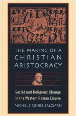 The Making of a Christian Aristocracy: Social and Religious Change in the Western Roman Empire 9780674006416