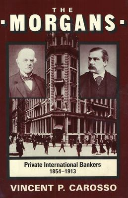 The Morgans: Private International Bankers, 1854--1913