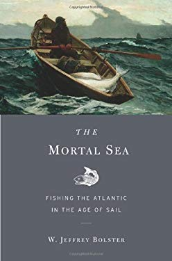 The Mortal Sea: Fishing the Atlantic in the Age of Sail 9780674047655