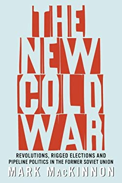 The New Cold War: Revolutions, Rigged Elections and Pipeline Politics in the Former Soviet Union 9780679314462