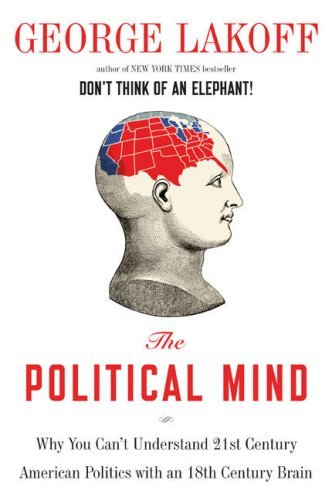 The Political Mind: Why You Can't Understand 21st-Century American Politics with an 18th-Century Brain 9780670019274