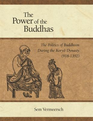 The Power of the Buddhas: The Politics of Buddhism During the Koryo Dynasty (918-1392) 9780674031883