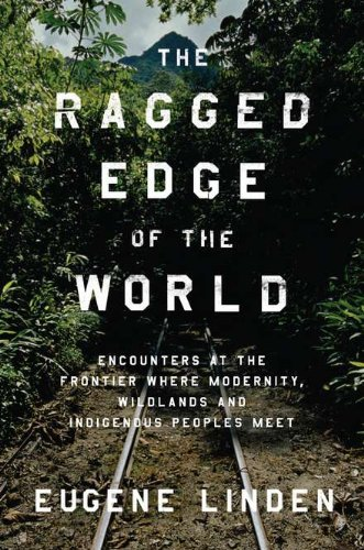 The Ragged Edge of the World: Encounters at the Frontier Where Modernity, Wildlands, and Indigenous Peoples Meet 9780670022519