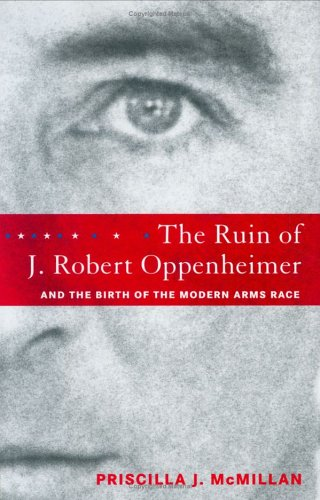 The Ruin of J. Robert Oppenheimer: And the Birth of the Modern Arms Race 9780670034222