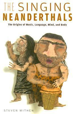 The Singing Neanderthals: The Origins of Music, Language, Mind, and Body 9780674025592