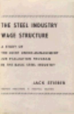The Steel Industry Wage Structure: A Study of the Joint Union-Management Job Evaluation Program in the Basic Steel Industry 9780674837607