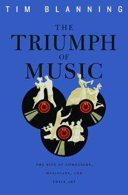 The Triumph of Music: The Rise of Composers, Musicians and Their Art 9780674057098