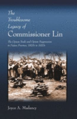 The Troublesome Legacy of Commissioner Lin: The Opium Trade and Opium Suppression in Fujian Province, 1820s to 1920s 9780674012158
