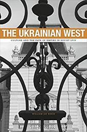 The Ukrainian West: Culture and the Fate of Empire in Soviet Lviv 11657101