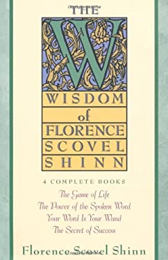 The Wisdom of Florence Scovel Shinn: Four Complete Books, the Game of Life and How to Play It/The Power of the Spoken Word/Your Word is Your Wand/The 9780671682286