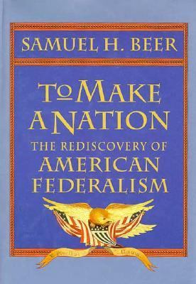 To Make a Nation: The Rediscovery of American Federalism 9780674893177