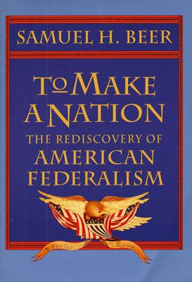 To Make a Nation: The Rediscovery of American Federalism 9780674893184