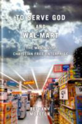 To Serve God and Wal-Mart: The Making of Christian Free Enterprise 9780674033221