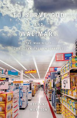 To Serve God and Wal-Mart: The Making of Christian Free Enterprise 9780674057401